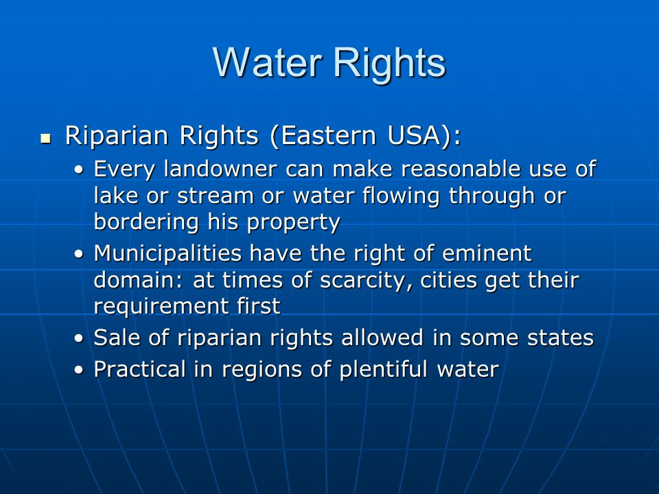Water Rights Riparian Rights (Eastern USA): Riparian Rights (Eastern USA): Every landowner can make reasonable use of lake or stream or water flowing