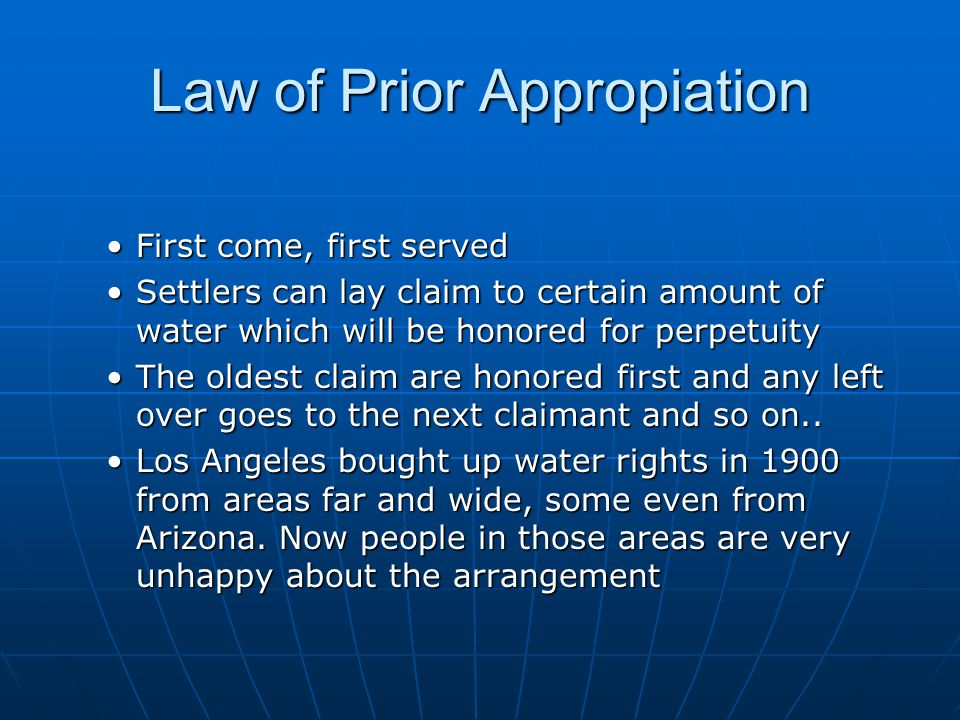 Law of Prior Appropiation First come, first servedFirst come, first served Settlers can lay claim to certain amount of water which will be honored for
