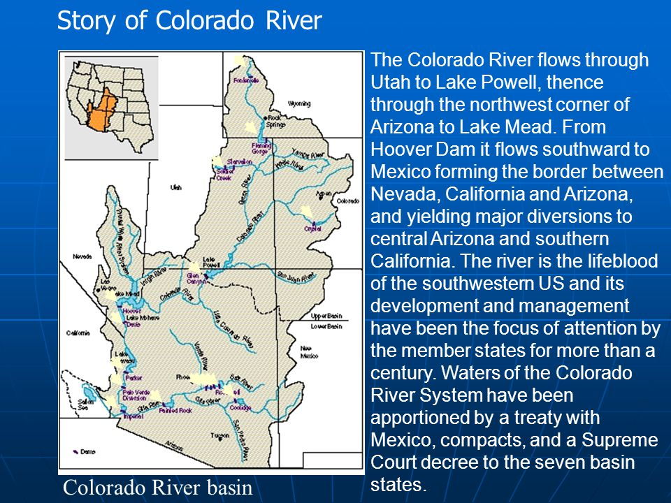Colorado River basin The Colorado River flows through Utah to Lake Powell, thence through the northwest corner of Arizona to Lake Mead. From Hoover Da