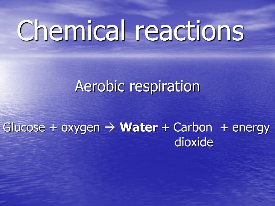 Chemical reactions Aerobic respiration Glucose + oxygen Water + Carbon + energy dioxide