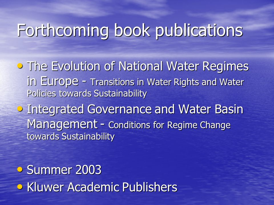 Forthcoming book publications The Evolution of National Water Regimes in Europe - Transitions in Water Rights and Water Policies towards Sustainability The Evolution of National Water Regimes in Europe - Transitions in Water Rights and Water Policies towards Sustainability Integrated Governance and Water Basin Management - Conditions for Regime Change towards Sustainability Integrated Governance and Water Basin Management - Conditions for Regime Change towards Sustainability Summer 2003 Summer 2003 Kluwer Academic Publishers Kluwer Academic Publishers