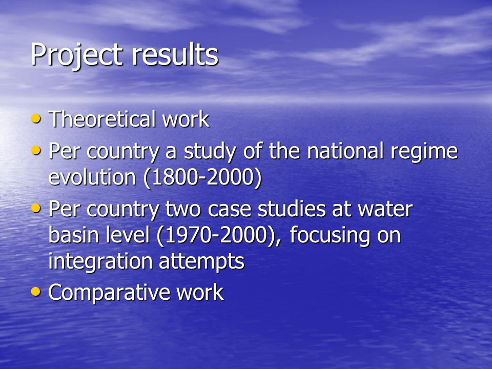 Project results Theoretical work Theoretical work Per country a study of the national regime evolution (1800-2000) Per country a study of the national regime evolution (1800-2000) Per country two case studies at water basin level (1970-2000), focusing on integration attempts Per country two case studies at water basin level (1970-2000), focusing on integration attempts Comparative work Comparative work