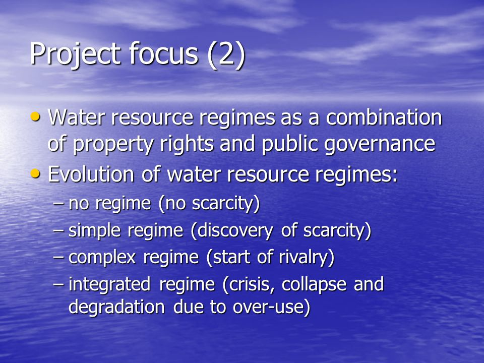 Project focus (2) Water resource regimes as a combination of property rights and public governance Water resource regimes as a combination of property rights and public governance Evolution of water resource regimes: Evolution of water resource regimes: –no regime (no scarcity) –simple regime (discovery of scarcity) –complex regime (start of rivalry) –integrated regime (crisis, collapse and degradation due to over-use)