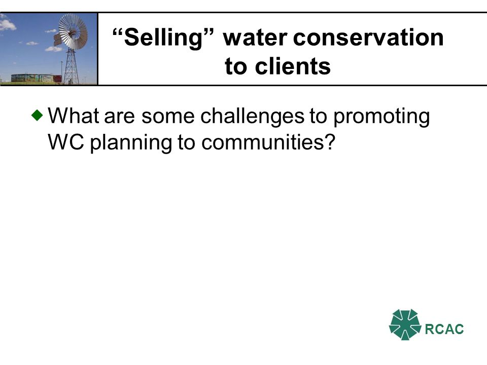 RCAC EPA Water Conservation planning tool for TA providers Designed for systems serving populations of 10,000 or fewer 1.Specify conservation planning goals 2.Develop a water system profile 3.Prepare a demand forecast 4.Identify & evaluate conservation measures 5.Present implementation strategy ESEPA Basic Guidelines for Preparing a Water Conservation Plan