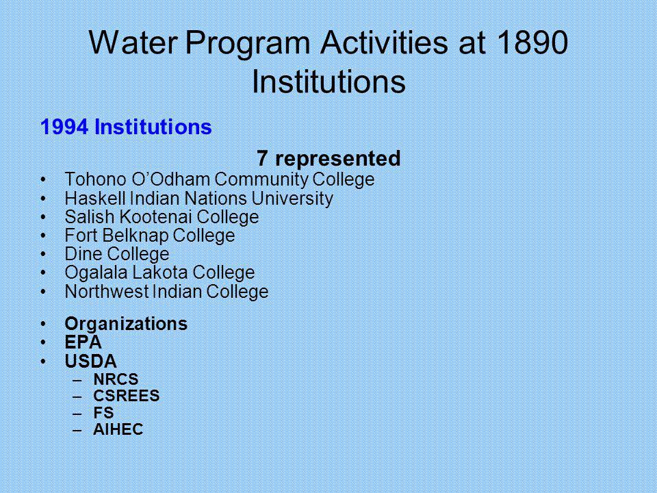 Water Program Activities at 1890 Institutions 1994 Institutions 7 represented Tohono OOdham Community College Haskell Indian Nations University Salish Kootenai College Fort Belknap College Dine College Ogalala Lakota College Northwest Indian College Organizations EPA USDA –NRCS –CSREES –FS –AIHEC