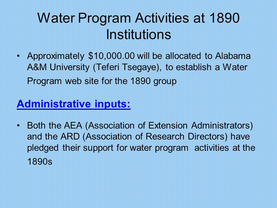 Water Program Activities at 1890 Institutions Approximately $10,000.00 will be allocated to Alabama A&M University (Teferi Tsegaye), to establish a Water Program web site for the 1890 group Administrative inputs: Both the AEA (Association of Extension Administrators) and the ARD (Association of Research Directors) have pledged their support for water program activities at the 1890s