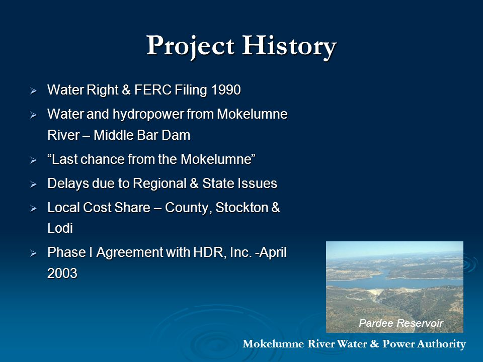 Project History Water Right & FERC Filing 1990 Water Right & FERC Filing 1990 Water and hydropower from Mokelumne River – Middle Bar Dam Water and hydropower from Mokelumne River – Middle Bar Dam Last chance from the Mokelumne Last chance from the Mokelumne Delays due to Regional & State Issues Delays due to Regional & State Issues Local Cost Share – County, Stockton & Lodi Local Cost Share – County, Stockton & Lodi Phase I Agreement with HDR, Inc.