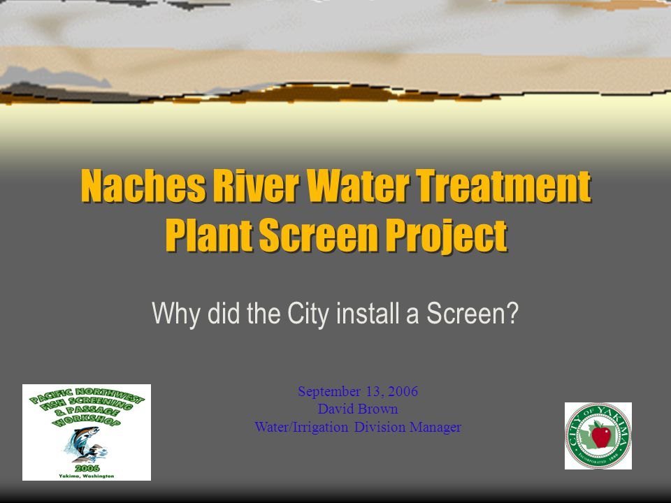 Naches River Water Treatment Plant Screen Project Why did the City install a Screen.