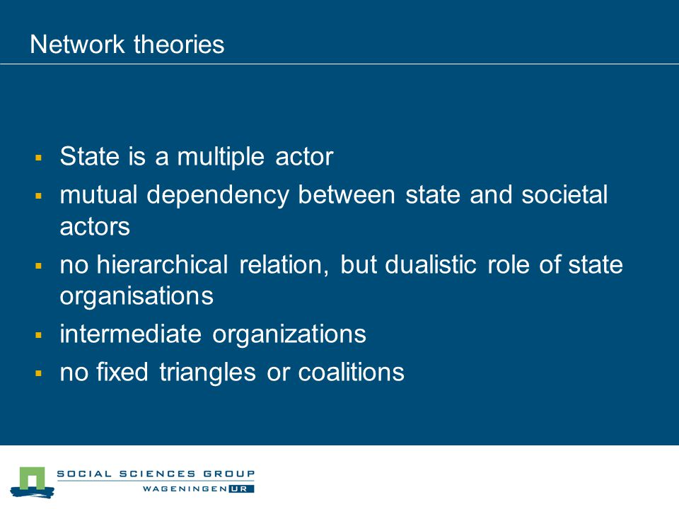 Network theories State is a multiple actor mutual dependency between state and societal actors no hierarchical relation, but dualistic role of state organisations intermediate organizations no fixed triangles or coalitions