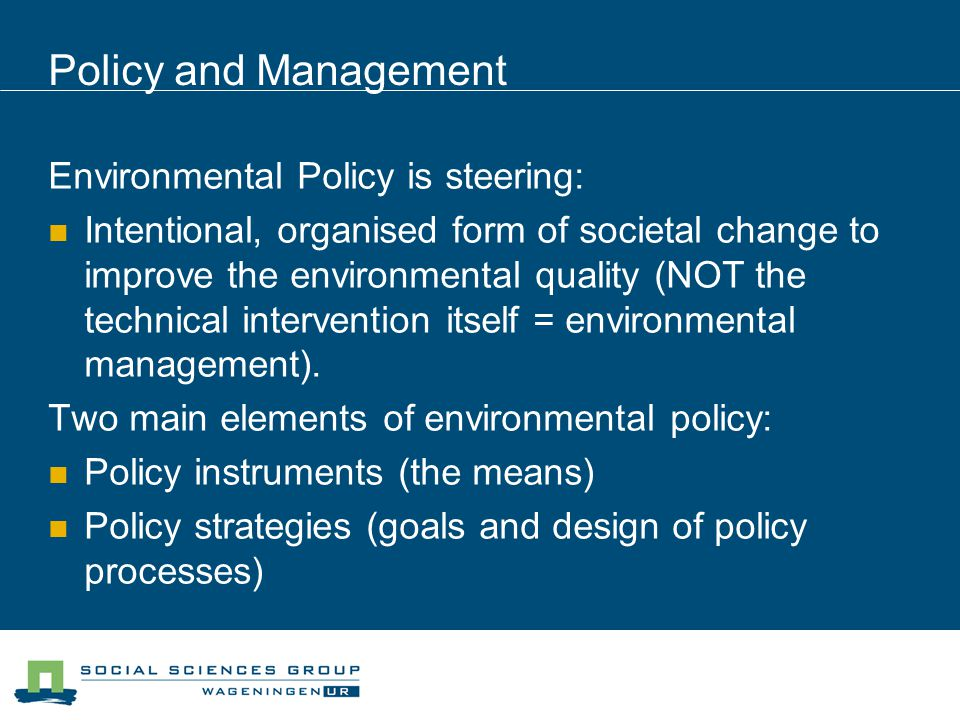 Policy and Management Environmental Policy is steering: Intentional, organised form of societal change to improve the environmental quality (NOT the technical intervention itself = environmental management).