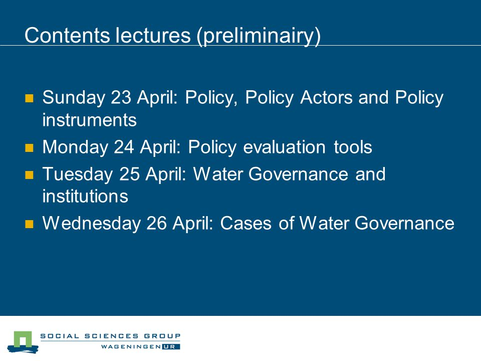 Contents lectures (preliminairy) Sunday 23 April: Policy, Policy Actors and Policy instruments Monday 24 April: Policy evaluation tools Tuesday 25 April: Water Governance and institutions Wednesday 26 April: Cases of Water Governance