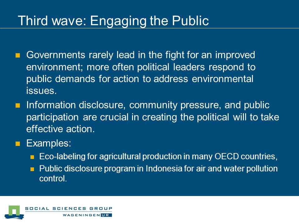 Third wave: Engaging the Public Governments rarely lead in the fight for an improved environment; more often political leaders respond to public demands for action to address environmental issues.