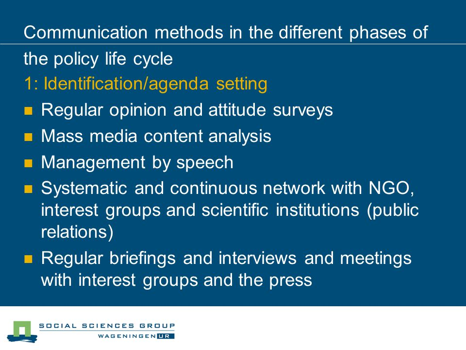 Communication methods in the different phases of the policy life cycle 1: Identification/agenda setting Regular opinion and attitude surveys Mass media content analysis Management by speech Systematic and continuous network with NGO, interest groups and scientific institutions (public relations) Regular briefings and interviews and meetings with interest groups and the press