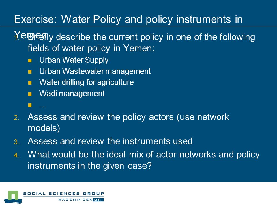 Exercise: Water Policy and policy instruments in Yemen Briefly describe the current policy in one of the following fields of water policy in Yemen: Urban Water Supply Urban Wastewater management Water drilling for agriculture Wadi management … Assess and review the policy actors (use network models) Assess and review the instruments used What would be the ideal mix of actor networks and policy instruments in the given case