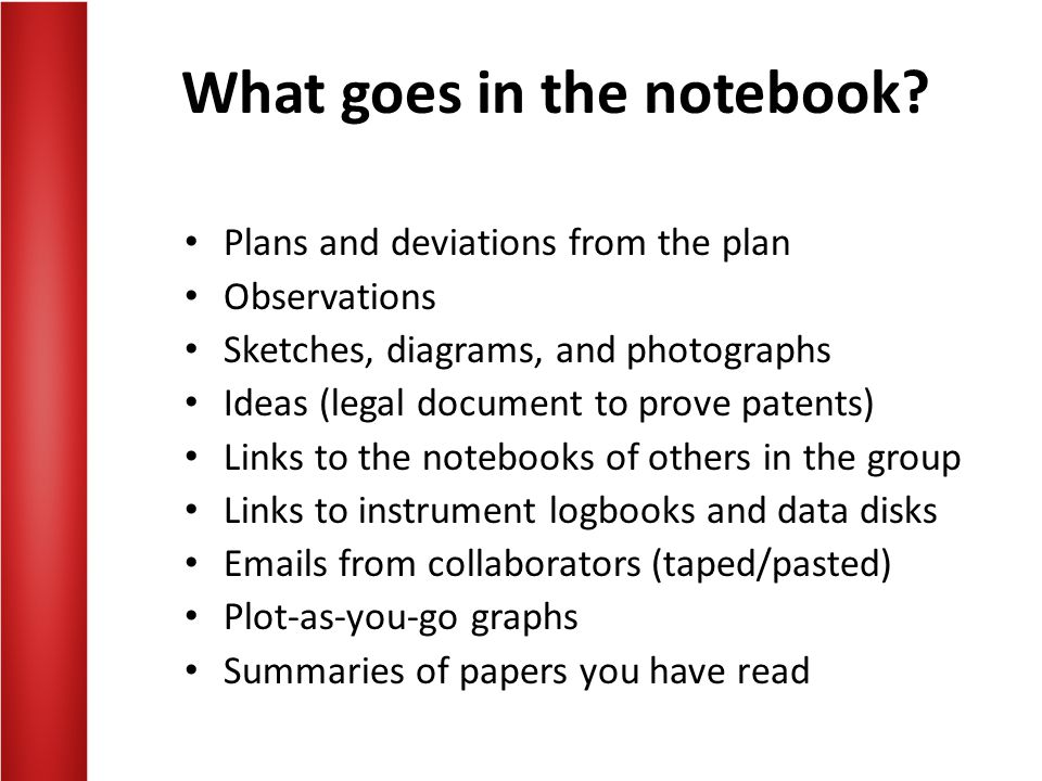 What goes in the notebook? Plans and deviations from the plan Observations Sketches, diagrams, and photographs Ideas (legal document to prove patents)