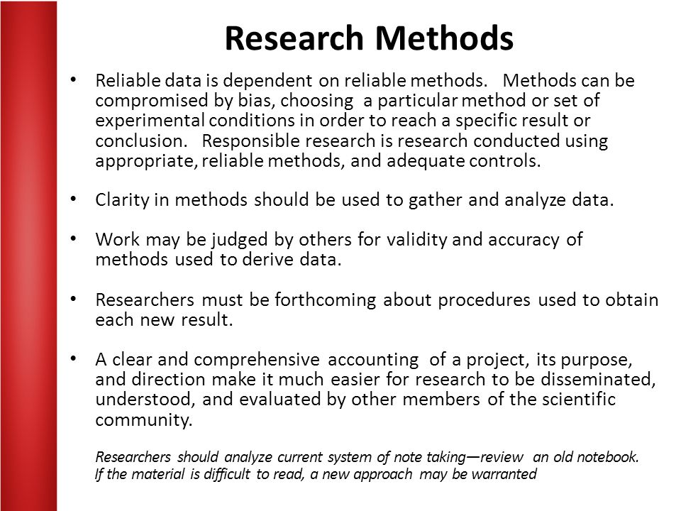 Research Methods Reliable data is dependent on reliable methods. Methods can be compromised by bias, choosing a particular method or set of experiment
