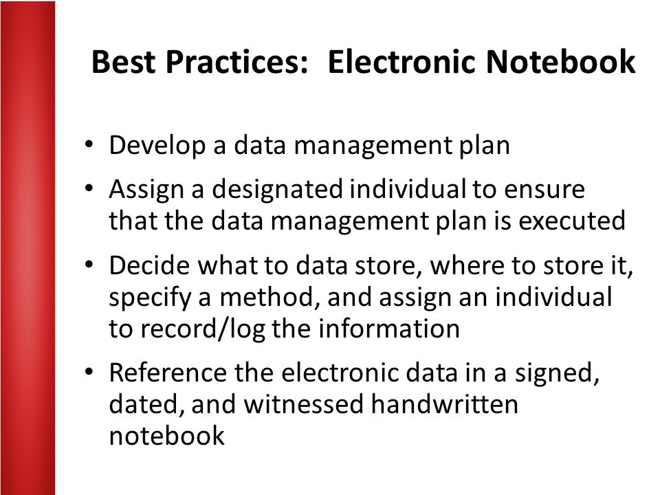 Best Practices: Electronic Notebook Develop a data management plan Assign a designated individual to ensure that the data management plan is executed