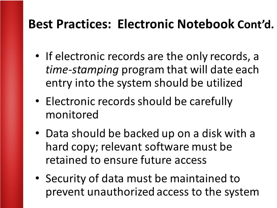 Best Practices: Electronic Notebook Contd. If electronic records are the only records, a time-stamping program that will date each entry into the syst