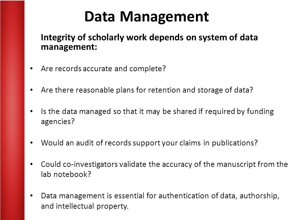 Data Management Integrity of scholarly work depends on system of data management: Are records accurate and complete? Are there reasonable plans for re