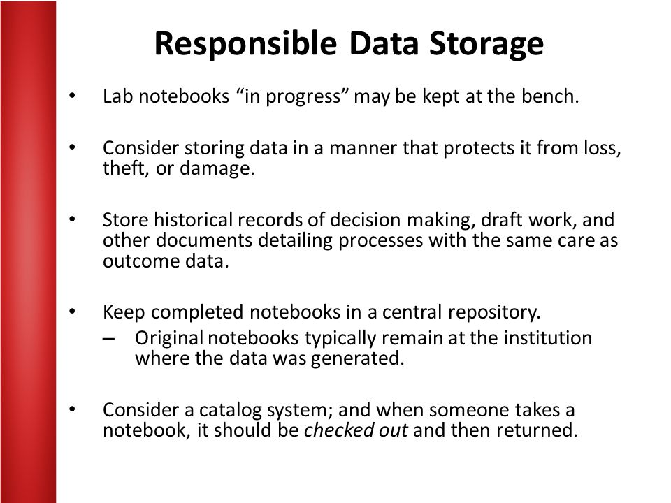 Responsible Data Storage Lab notebooks in progress may be kept at the bench. Consider storing data in a manner that protects it from loss, theft, or d