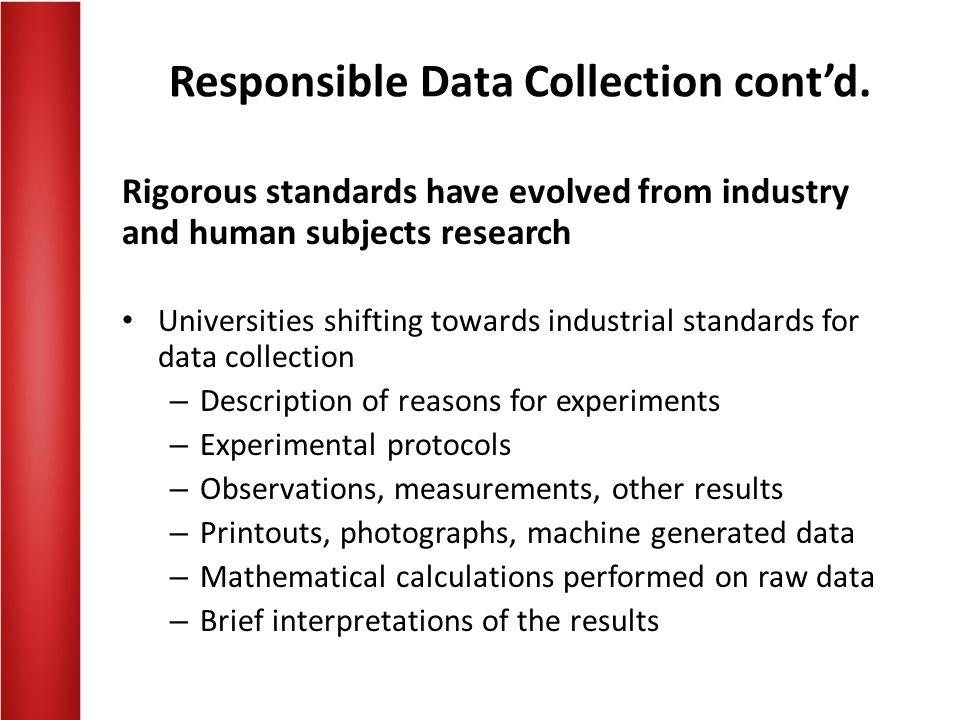 Responsible Data Collection contd. Rigorous standards have evolved from industry and human subjects research Universities shifting towards industrial