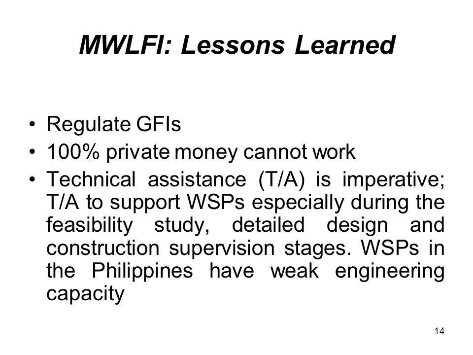 14 MWLFI: Lessons Learned Regulate GFIs 100% private money cannot work Technical assistance (T/A) is imperative; T/A to support WSPs especially during the feasibility study, detailed design and construction supervision stages.
