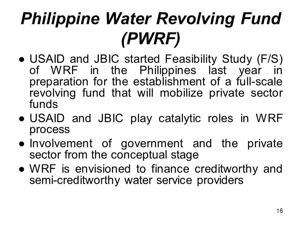 16 Philippine Water Revolving Fund (PWRF) USAID and JBIC started Feasibility Study (F/S) of WRF in the Philippines last year in preparation for the establishment of a full-scale revolving fund that will mobilize private sector funds USAID and JBIC play catalytic roles in WRF process Involvement of government and the private sector from the conceptual stage WRF is envisioned to finance creditworthy and semi-creditworthy water service providers