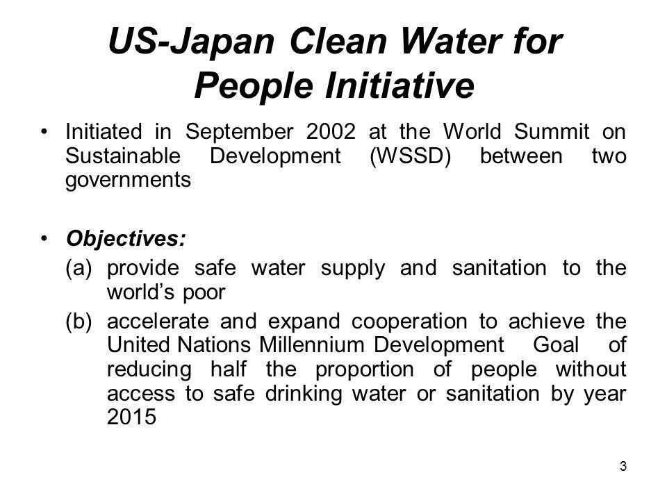 3 US-Japan Clean Water for People Initiative Initiated in September 2002 at the World Summit on Sustainable Development (WSSD) between two governments Objectives: (a)provide safe water supply and sanitation to the worlds poor (b) accelerate and expand cooperation to achieve the United Nations Millennium Development Goal of reducing half the proportion of people without access to safe drinking water or sanitation by year 2015
