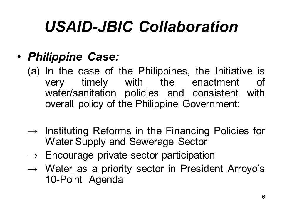 6 USAID-JBIC Collaboration Philippine Case: (a) In the case of the Philippines, the Initiative is very timely with the enactment of water/sanitation policies and consistent with overall policy of the Philippine Government: Instituting Reforms in the Financing Policies for Water Supply and Sewerage Sector Encourage private sector participation Water as a priority sector in President Arroyos 10-Point Agenda