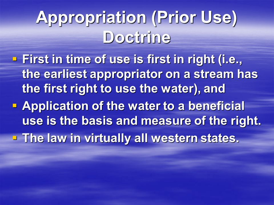 Appropriation (Prior Use) Doctrine First in time of use is first in right (i.e., the earliest appropriator on a stream has the first right to use the