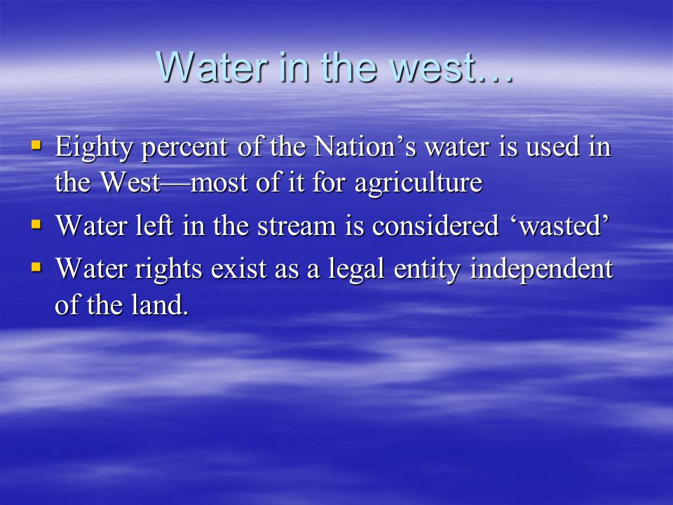 Water in the west… Eighty percent of the Nations water is used in the Westmost of it for agriculture Eighty percent of the Nations water is used in th
