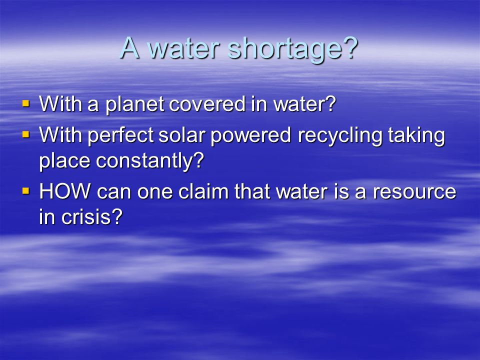 A water shortage? With a planet covered in water? With a planet covered in water? With perfect solar powered recycling taking place constantly? With p