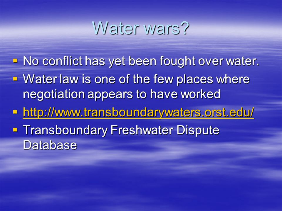 Water wars? No conflict has yet been fought over water. No conflict has yet been fought over water. Water law is one of the few places where negotiati