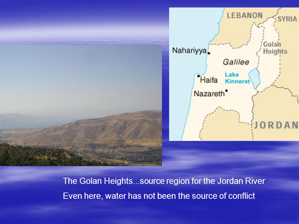 The Golan Heights...source region for the Jordan River Even here, water has not been the source of conflict