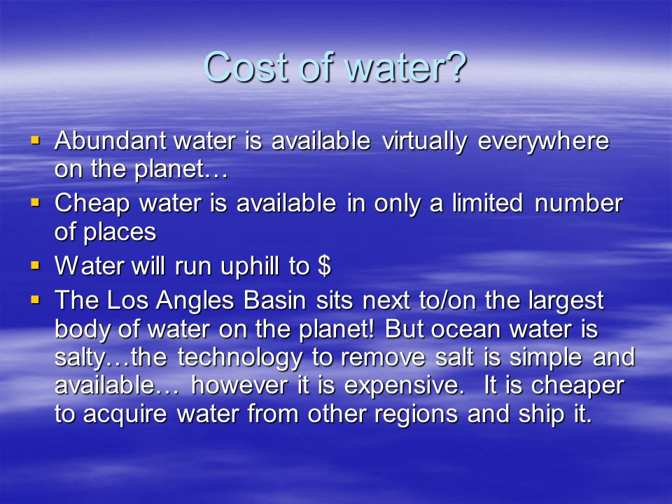 Cost of water? Abundant water is available virtually everywhere on the planet… Abundant water is available virtually everywhere on the planet… Cheap w