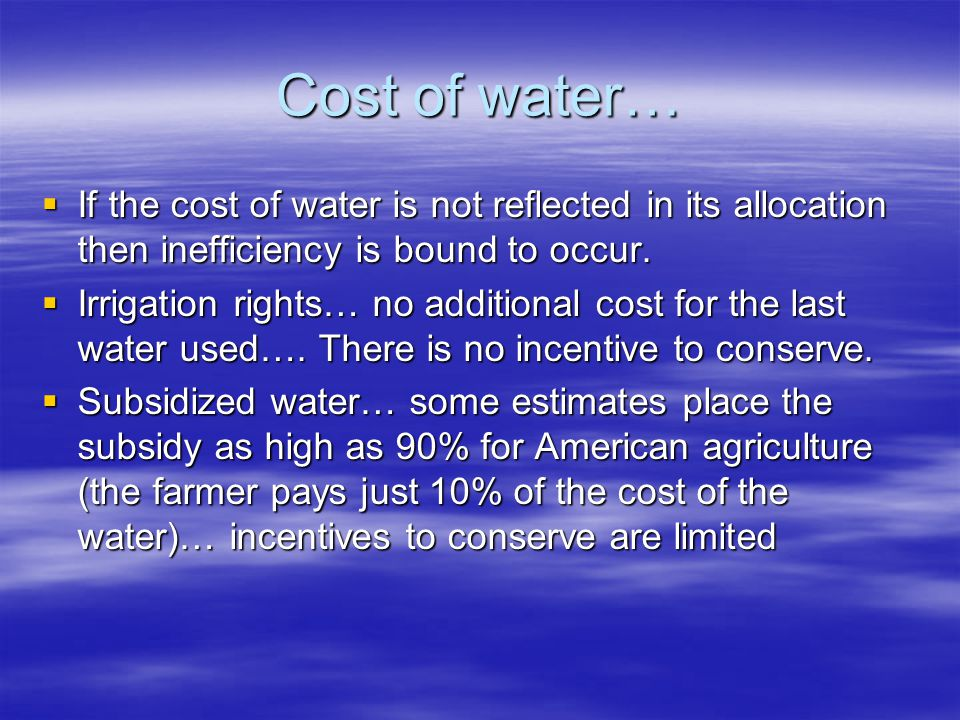 Cost of water… If the cost of water is not reflected in its allocation then inefficiency is bound to occur. If the cost of water is not reflected in i