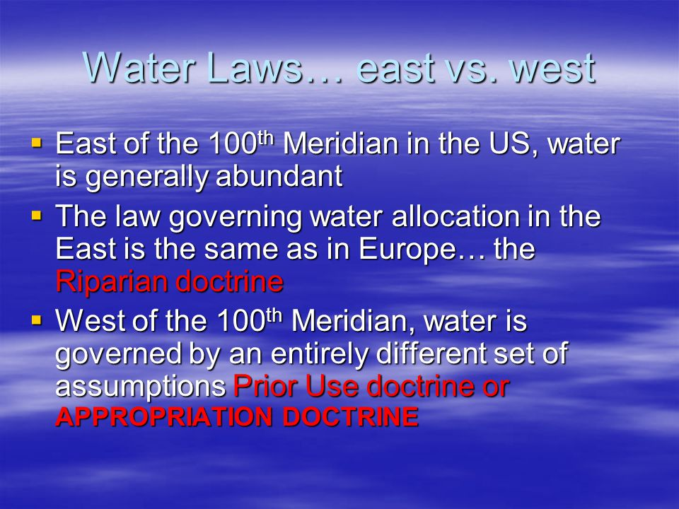 Water Laws… east vs. west East of the 100 th Meridian in the US, water is generally abundant East of the 100 th Meridian in the US, water is generally