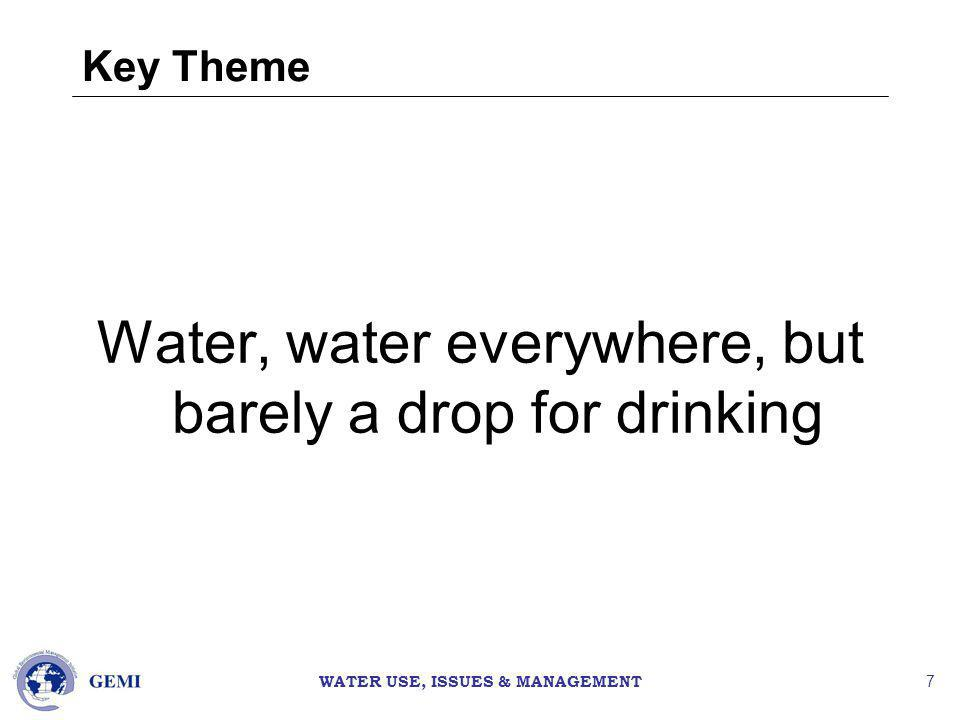 WATER USE, ISSUES & MANAGEMENT 7 Key Theme Water, water everywhere, but barely a drop for drinking