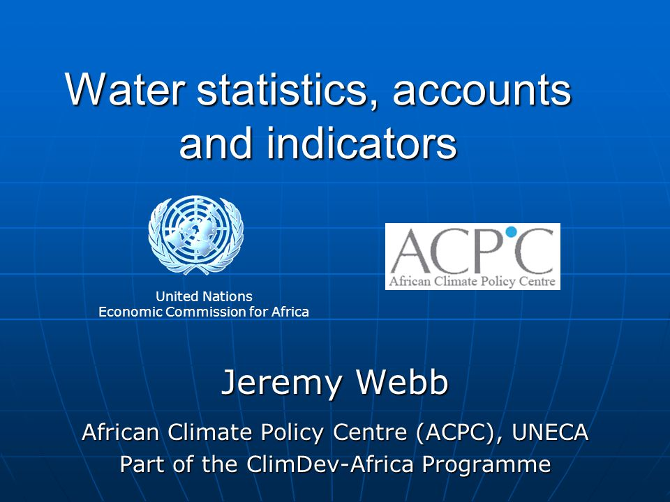 Water statistics, accounts and indicators Jeremy Webb African Climate Policy Centre (ACPC), UNECA Part of the ClimDev-Africa Programme United Nations Economic Commission for Africa