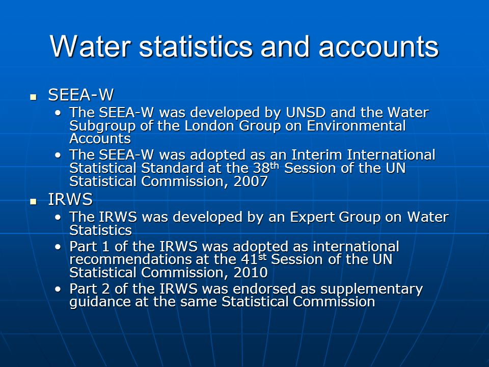 Water statistics and accounts SEEA-W SEEA-W The SEEA-W was developed by UNSD and the Water Subgroup of the London Group on Environmental AccountsThe SEEA-W was developed by UNSD and the Water Subgroup of the London Group on Environmental Accounts The SEEA-W was adopted as an Interim International Statistical Standard at the 38 th Session of the UN Statistical Commission, 2007The SEEA-W was adopted as an Interim International Statistical Standard at the 38 th Session of the UN Statistical Commission, 2007 IRWS IRWS The IRWS was developed by an Expert Group on Water StatisticsThe IRWS was developed by an Expert Group on Water Statistics Part 1 of the IRWS was adopted as international recommendations at the 41 st Session of the UN Statistical Commission, 2010Part 1 of the IRWS was adopted as international recommendations at the 41 st Session of the UN Statistical Commission, 2010 Part 2 of the IRWS was endorsed as supplementary guidance at the same Statistical CommissionPart 2 of the IRWS was endorsed as supplementary guidance at the same Statistical Commission