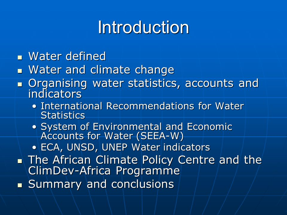 Introduction Water defined Water defined Water and climate change Water and climate change Organising water statistics, accounts and indicators Organising water statistics, accounts and indicators International Recommendations for Water StatisticsInternational Recommendations for Water Statistics System of Environmental and Economic Accounts for Water (SEEA-W)System of Environmental and Economic Accounts for Water (SEEA-W) ECA, UNSD, UNEP Water indicatorsECA, UNSD, UNEP Water indicators The African Climate Policy Centre and the ClimDev-Africa Programme The African Climate Policy Centre and the ClimDev-Africa Programme Summary and conclusions Summary and conclusions