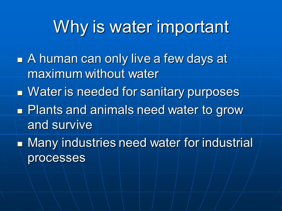 Why is water important A human can only live a few days at maximum without water A human can only live a few days at maximum without water Water is needed for sanitary purposes Water is needed for sanitary purposes Plants and animals need water to grow and survive Plants and animals need water to grow and survive Many industries need water for industrial processes Many industries need water for industrial processes