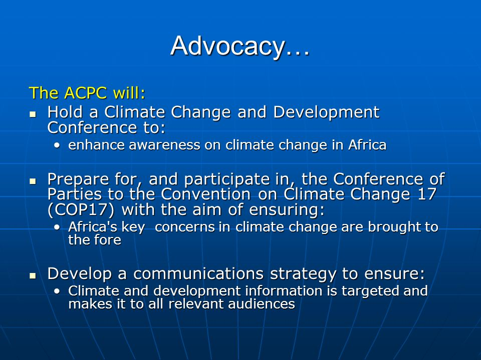 Advocacy… The ACPC will: Hold a Climate Change and Development Conference to: Hold a Climate Change and Development Conference to: enhance awareness on climate change in Africaenhance awareness on climate change in Africa Prepare for, and participate in, the Conference of Parties to the Convention on Climate Change 17 (COP17) with the aim of ensuring: Prepare for, and participate in, the Conference of Parties to the Convention on Climate Change 17 (COP17) with the aim of ensuring: Africa s key concerns in climate change are brought to the foreAfrica s key concerns in climate change are brought to the fore Develop a communications strategy to ensure: Develop a communications strategy to ensure: Climate and development information is targeted and makes it to all relevant audiencesClimate and development information is targeted and makes it to all relevant audiences