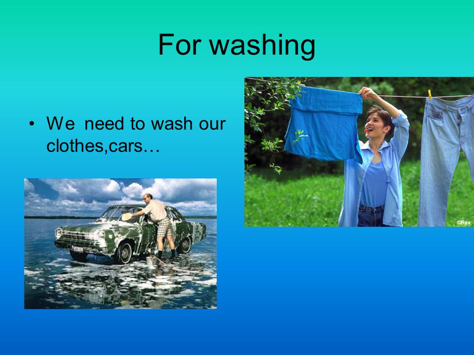 For washing We need to wash our clothes,cars…