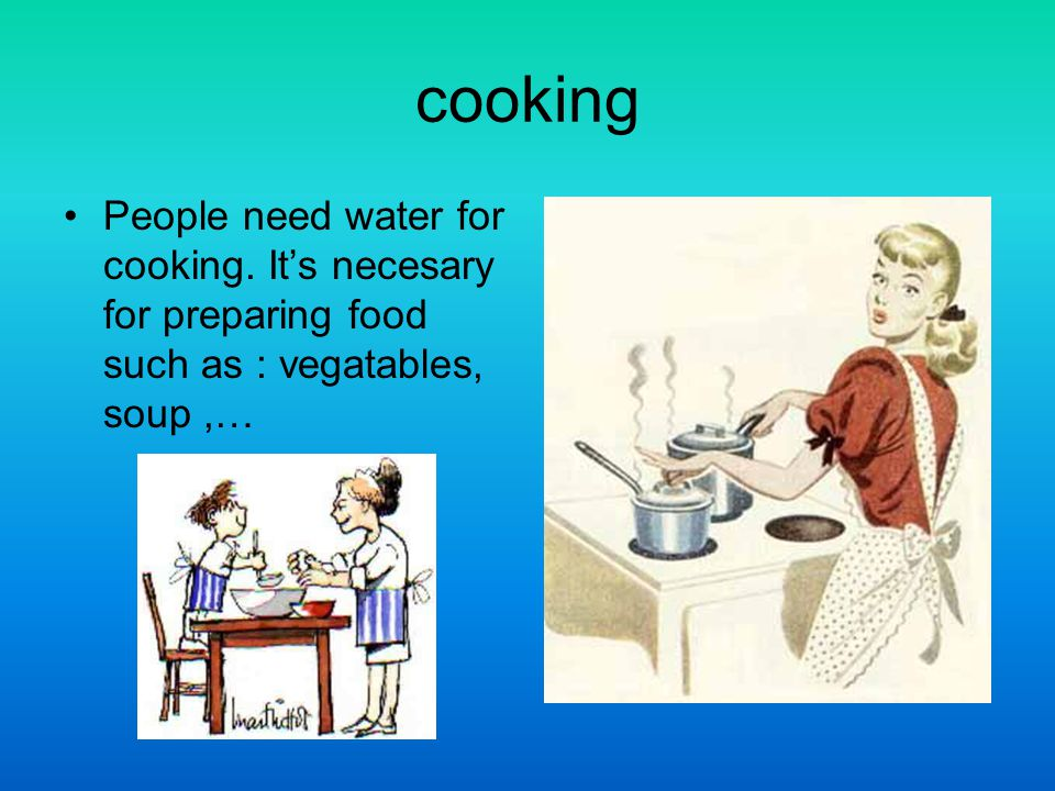 cooking People need water for cooking. Its necesary for preparing food such as : vegatables, soup,…