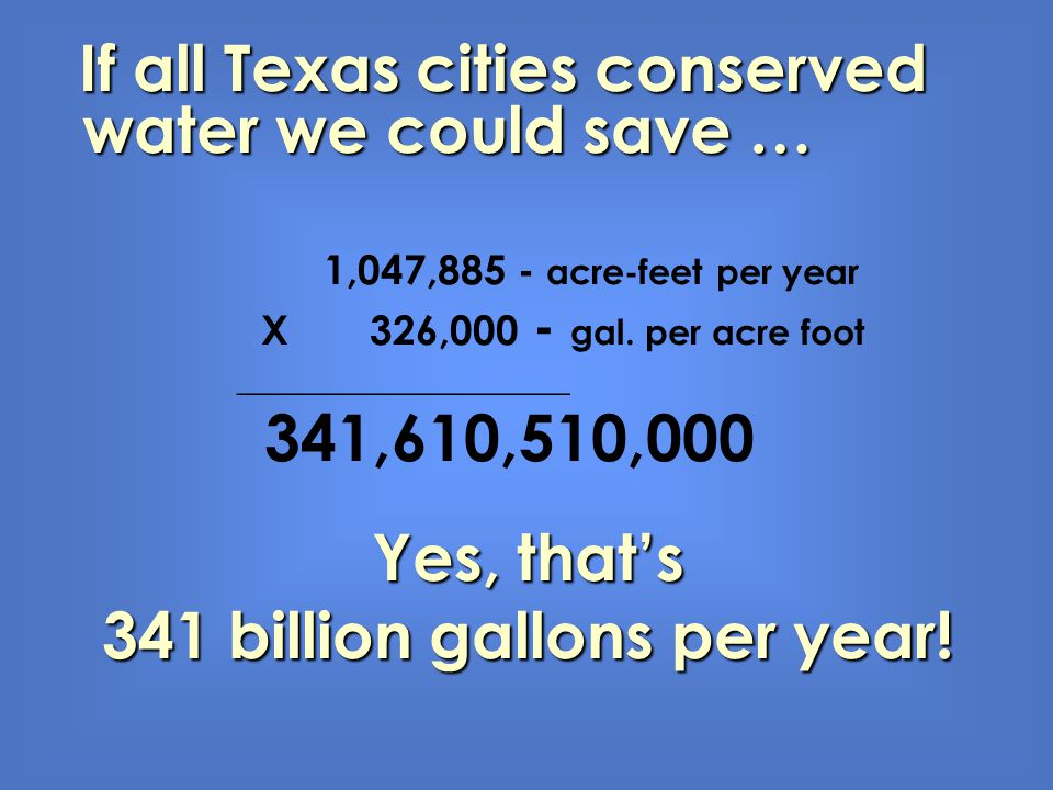 If all Texas cities conserved water we could save … 1,047,885 - acre-feet per year X 326,000 - gal. per acre foot ___________________ 341,610,510,000