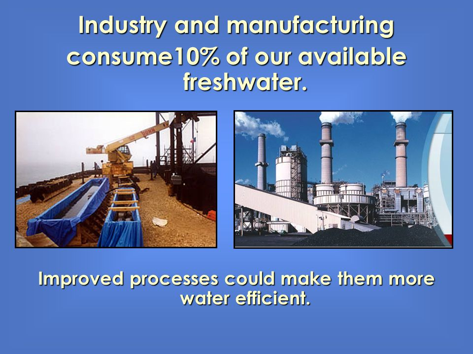 Industry and manufacturing consume10% of our available freshwater. Improved processes could make them more water efficient.