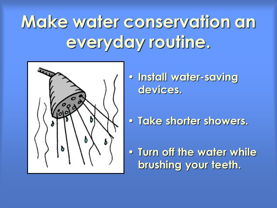 Make water conservation an everyday routine. Install water-saving devices. Install water-saving devices. Take shorter showers. Take shorter showers. T