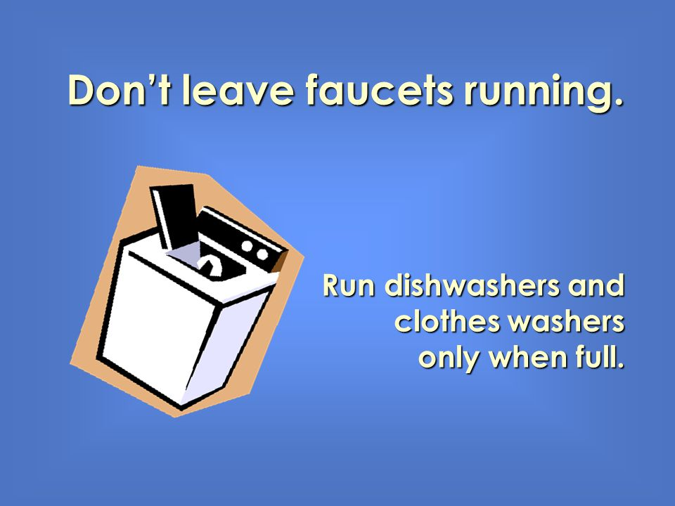 Dont leave faucets running. Run dishwashers and clothes washers only when full.