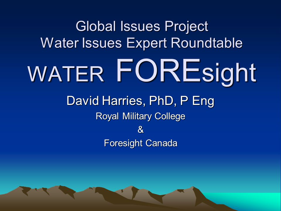 Global Issues Project Water Issues Expert Roundtable WATER FORE sight David Harries, PhD, P Eng Royal Military College & Foresight Canada